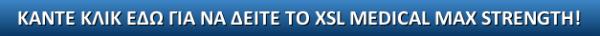 ΚΑΝΤΕ ΚΛΙΚ ΕΔΩ ΓΙΑ ΝΑ ΔΕΙΤΕ ΤΟ XSL MEDICAL MAX STRENGTH!